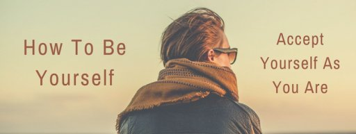 How To Be Yourself: Accept Yourself As You Are