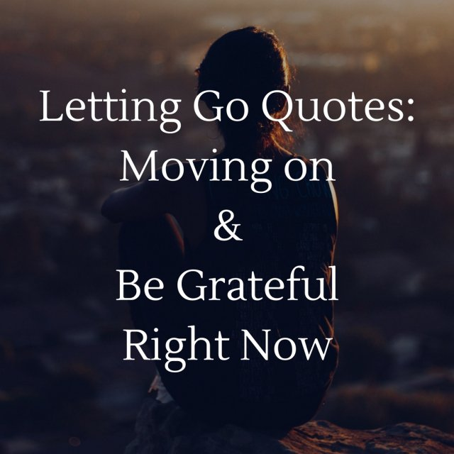 Letting Go Quotes: Moving on and Be Grateful Right Now