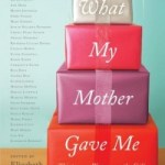 What My Mother Gave Me: Thirty-one Women on the Gifts That Mattered Most, edited by Elizabeth Benedict