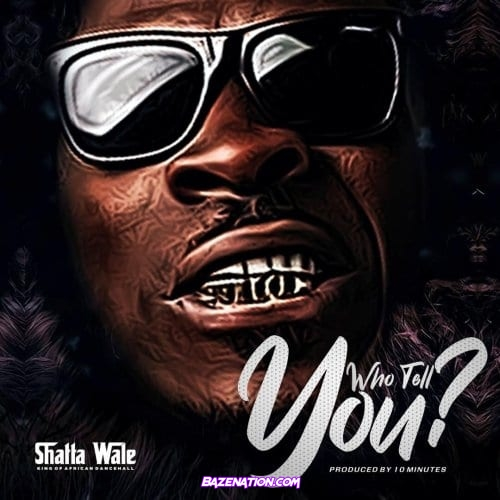 Shatta Wale – Who Tell You? Mp3 Download