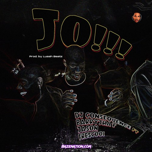 Dj Consequence - Jo!!! (feat. Barry Jhay, Jason & Frescool) Mp3 Download