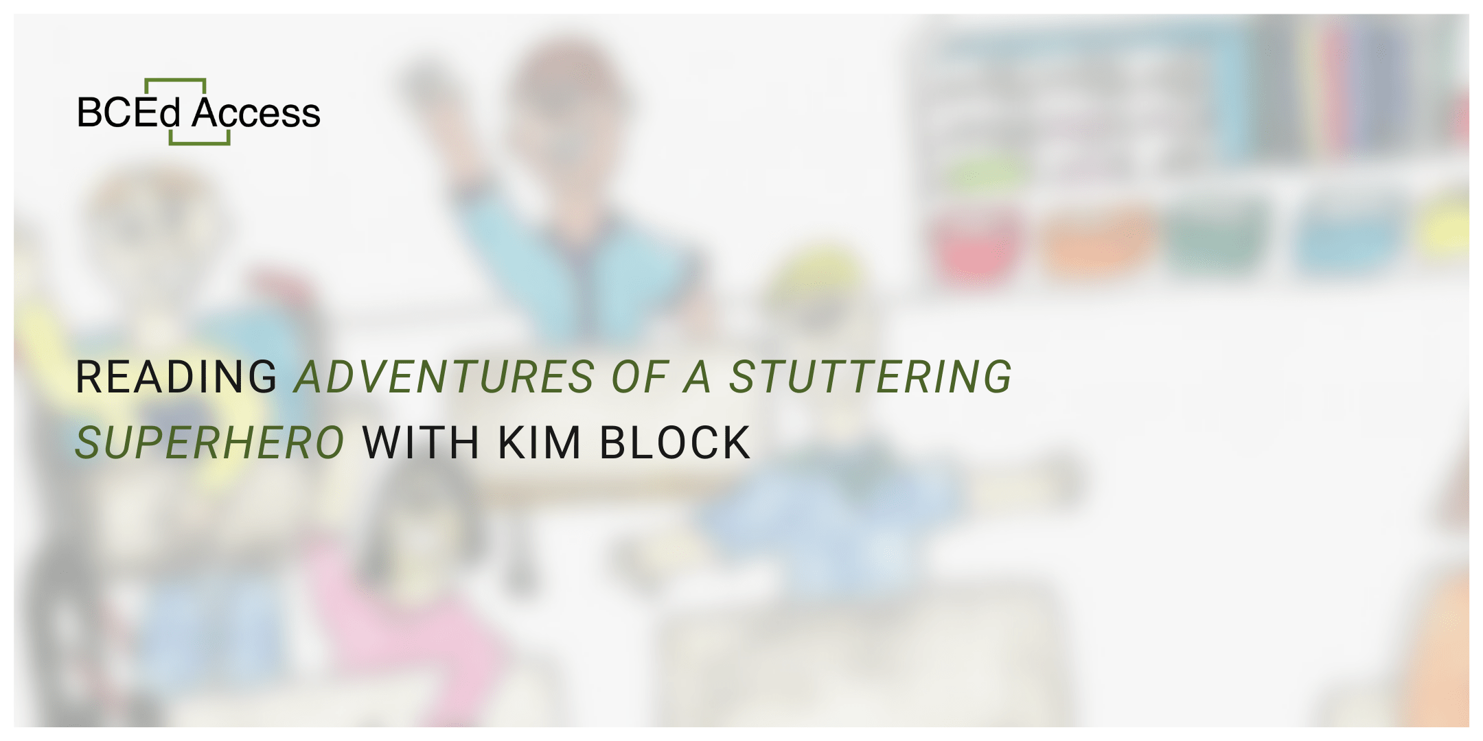 """Blurred image of a drawing with students in a classroom waving, overlaid with the BCEdAccess logo and the text, """"Reading 'Adventures of a Stuttering Superhero' with Kim Block."""""""
