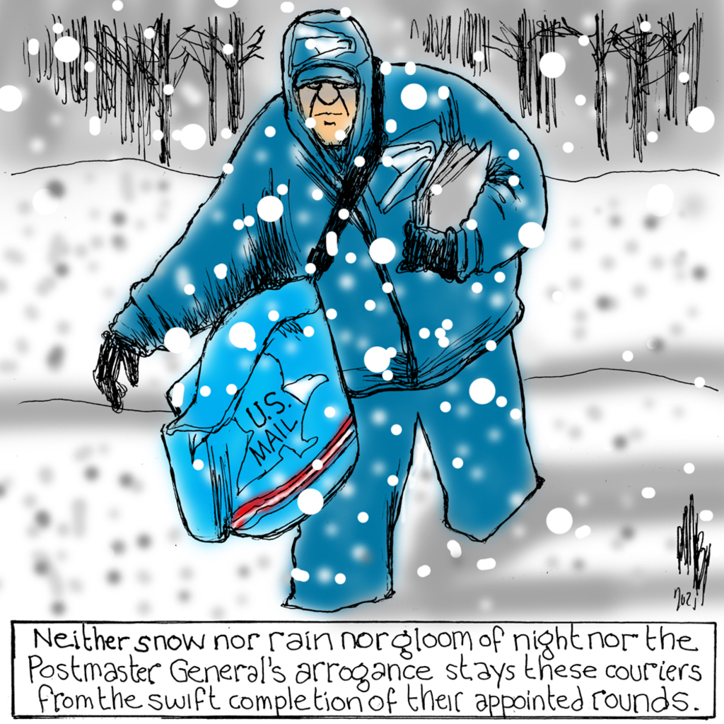 Postal carrier slogging through the snow.  Caption:  Neither snow nor rain nor gloom of might nor the Postmaster General's arrogance stays these couriers from the swift completion of their appointed rounds.