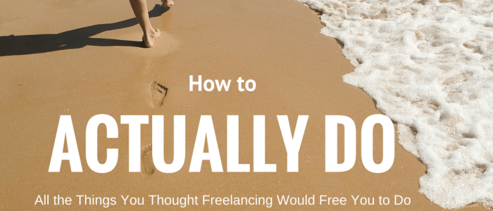 How to Actually Do All the Things You Thought Freelancing Would Free You to Do