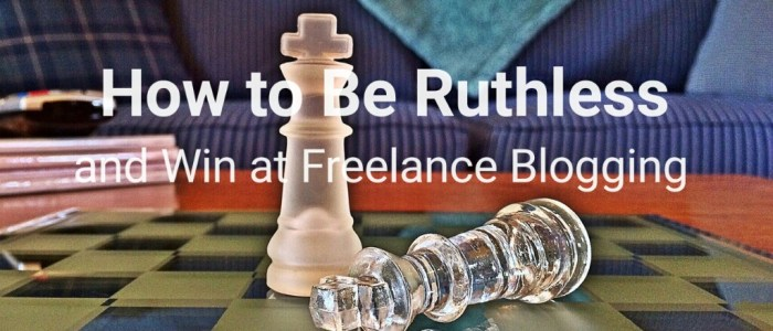 How to Be Ruthless and Win at Freelance Blogging