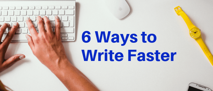 How to Write Faster: 6 Ways to Accelerate Your Blogging Process