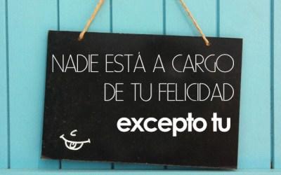 NADIE ESTÁ A CARGO DE TU FELICIDAD EXCEPTO TU
