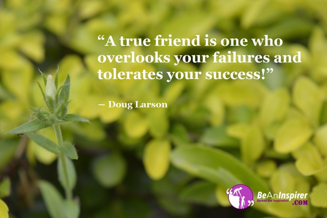 A-true-friend-is-one-who-overlooks-your-failures-and-tolerates-your-success-Doug-Larson-Top-100-Friendship-Quotes-Be-An-Inspirer