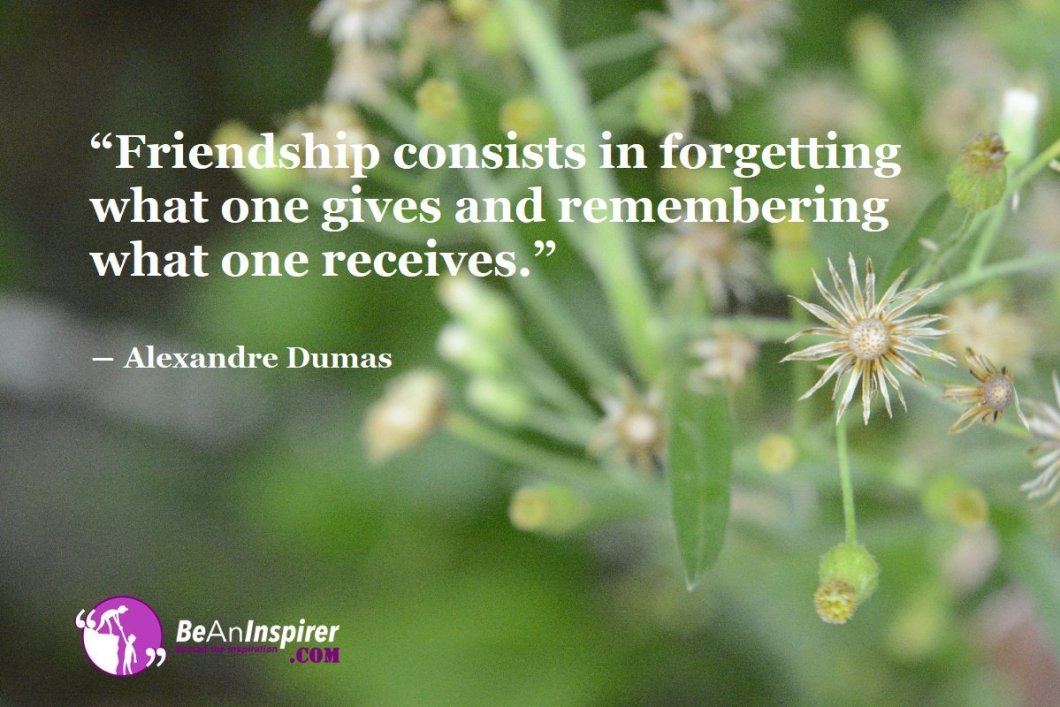 Friendship-consists-in-forgetting-what-one-gives-and-remembering-what-one-receives-Alexandre-Dumas-Top-100-Friendship-Quotes-Be-An-Inspirer