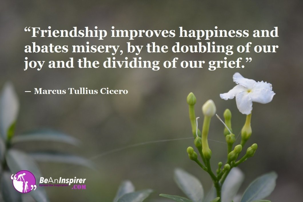 Friendship-improves-happiness-and-abates-misery-by-the-doubling-of-our-joy-and-the-dividing-of-our-grief-Marcus-Tullius-Cicero-Top-100-Friendship-Quotes-Be-An-Inspirer