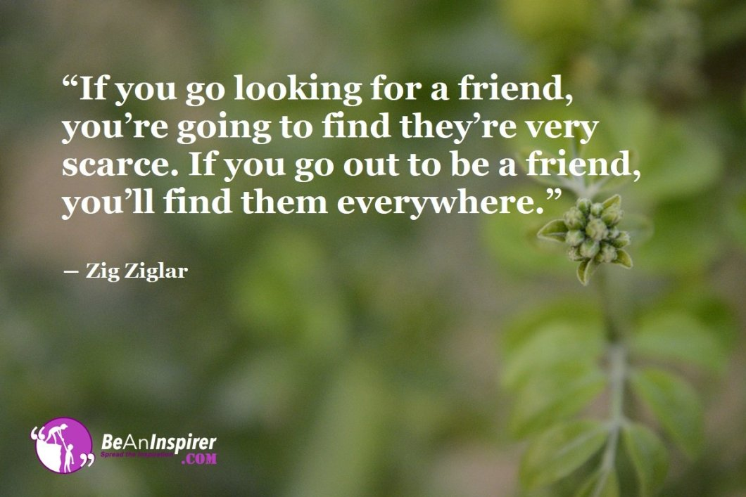 If-you-go-looking-for-a-friend-you-re-going-to-find-they-re-very-scarce-If-you-go-out-to-be-a-friend-you-ll-find-them-everywhere-Zig-Ziglar-Top-100-Friendship-Quotes-Be-An-Inspirer