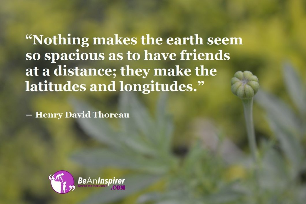 Nothing-makes-the-earth-seem-so-spacious-as-to-have-friends-at-a-distance-they-make-the-latitudes-and-longitudes-Henry-David-Thoreau-Top-100-Friendship-Quotes-Be-An-Inspirer