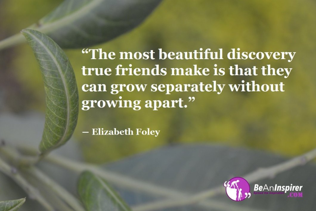 The-most-beautiful-discovery-true-friends-make-is-that-they-can-grow-separately-without-growing-apart-Elizabeth-Foley-Top-100-Friendship-Quotes-Be-An-Inspirer