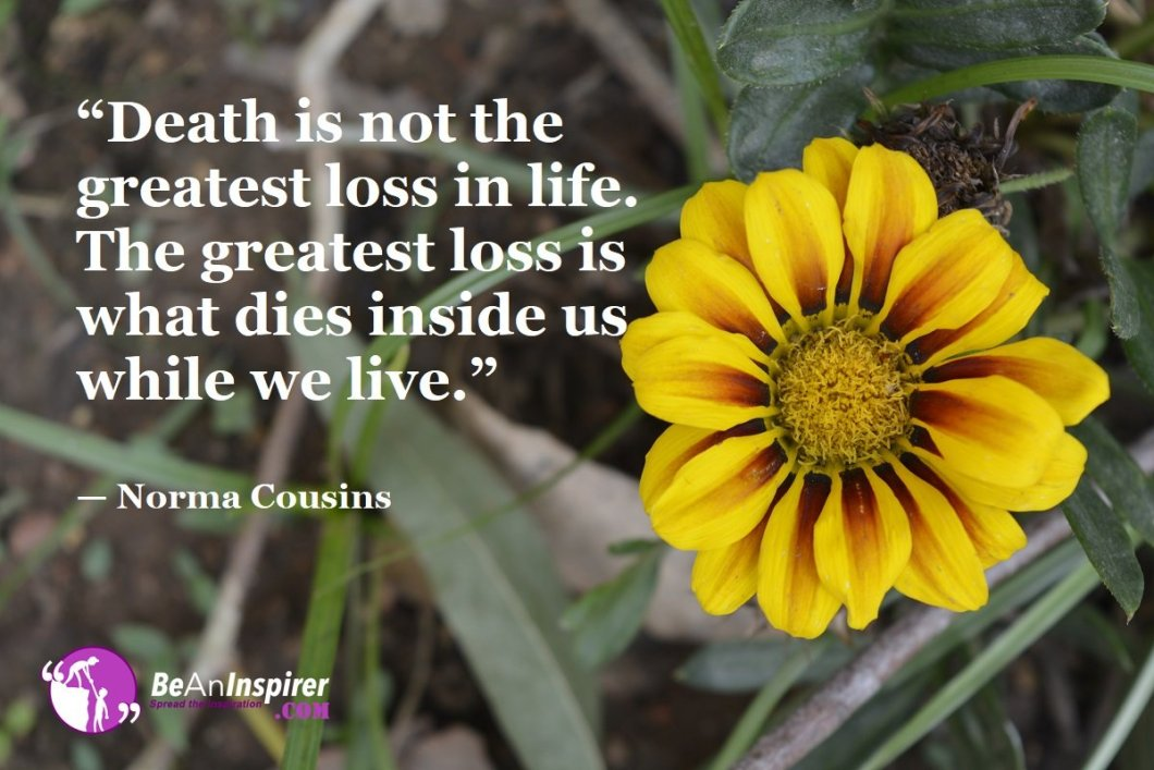 Death-is-not-the-greatest-loss-in-life-The-greatest-loss-is-what-dies-inside-us-while-we-live-Norma-Cousins-Top-100-Life-Quotes-Be-An-Inspirer
