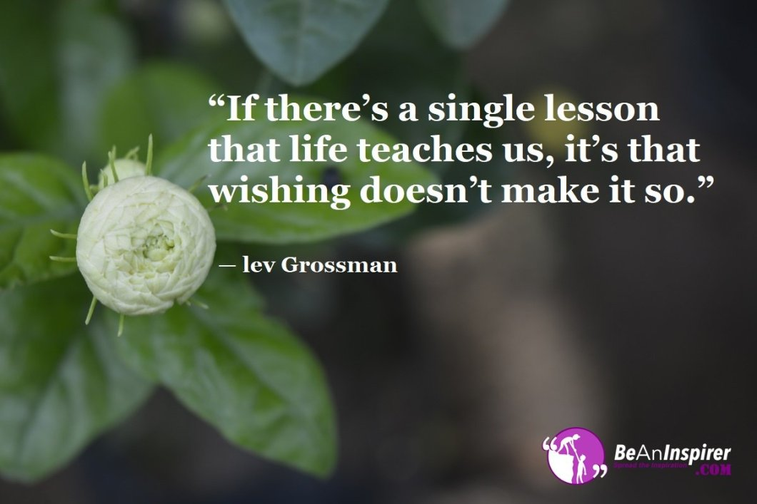 If-theres-a-single-lesson-that-life-teaches-us-its-that-wishing-doesnt-make-it-so-lev-Grossman-Top-100-Life-Quotes-Be-An-Inspirer