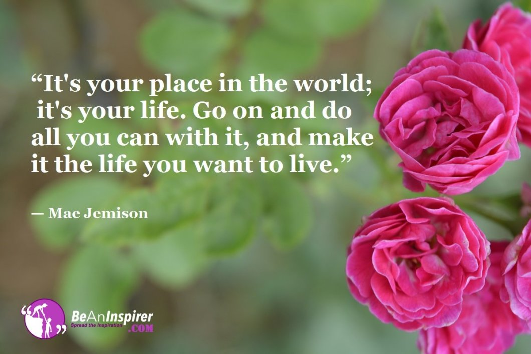 Its-your-place-in-the-world-its-your-life-Go-on-and-do-all-you-can-with-it-and-make-it-the-life-you-want-to-live-Mae-Jemison-Top-100-Life-Quotes-Be-An-Inspirer