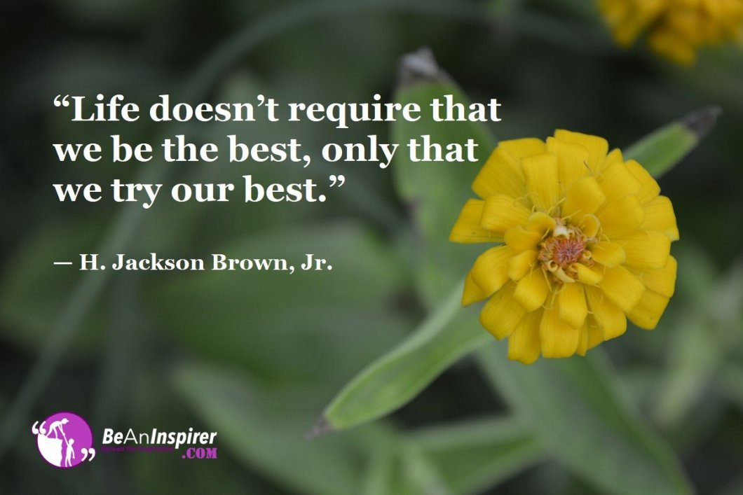 Life-doesnt-require-that-we-be-the-best-only-that-we-try-our-best-H-Jackson-Brown-Jr-Top-100-Life-Quotes-Be-An-Inspirer