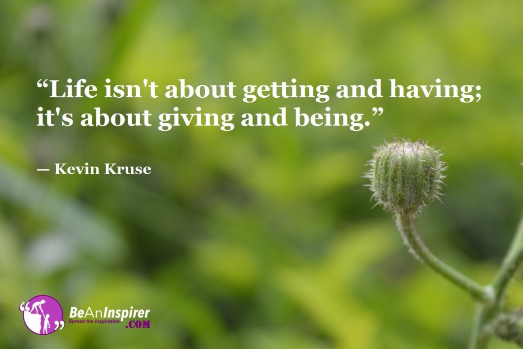 Life-isnt-about-getting-and-having-its-about-giving-and-being-Kevin-Kruse-Top-100-Life-Quotes-Be-An-Inspirer