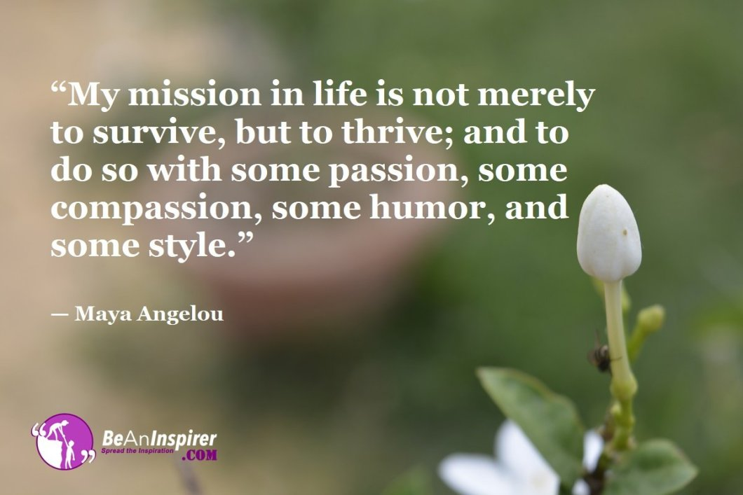 My-mission-in-life-is-not-merely-to-survive-but-to-thrive-and-to-do-so-with-some-passion-some-compassion-some-humor-and-some-style-Maya-Angelou-Top-100-Life-Quotes-Be-An-Inspirer