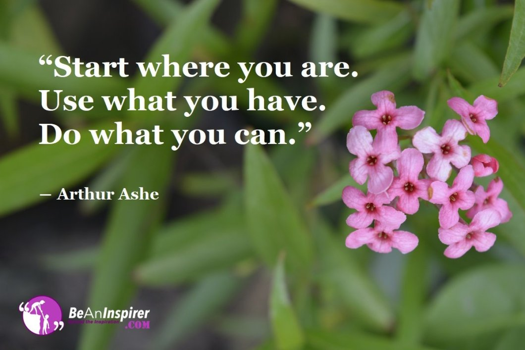 Start-where-you-are-Use-what-you-have-Do-what-you-can-Arthur-Ashe-Motivational-Quotes-Be-An-Inspirer