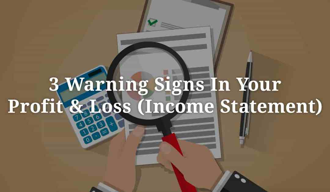 3 Warning Signs In Your Profit & Loss (Income Statement)