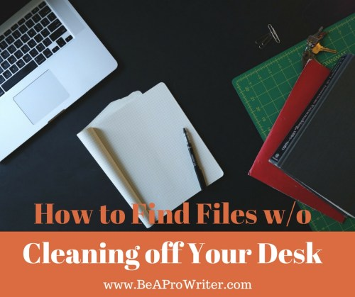 How to Find Files w/o Cleaning Off Your Desk | Be a Pro Writer
