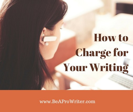 How to Charge for Your Writing | Be a Pro Writer.com