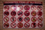 A list of prohibited items at the ticket office, shame camera accessories are not listed, this may have saved a 2km walk back to use a locker. As you can see, the Taj may be beautiful, but the experience visiting is hardly pleasant considering the price and fame of the building!