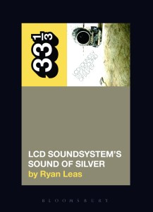 LCD Soundsystem's Sound of Silver - Ryan Leas (Bloomsbury, 2016)