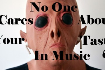 No one cares about your taste in music