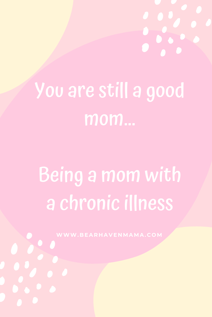 You are still a good mom...Being a mom with a chronic illness