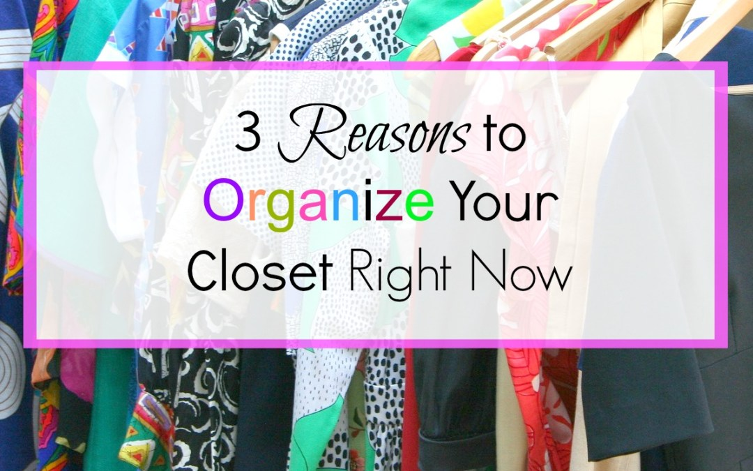 3 Reasons to Organize Your Closet Right Now