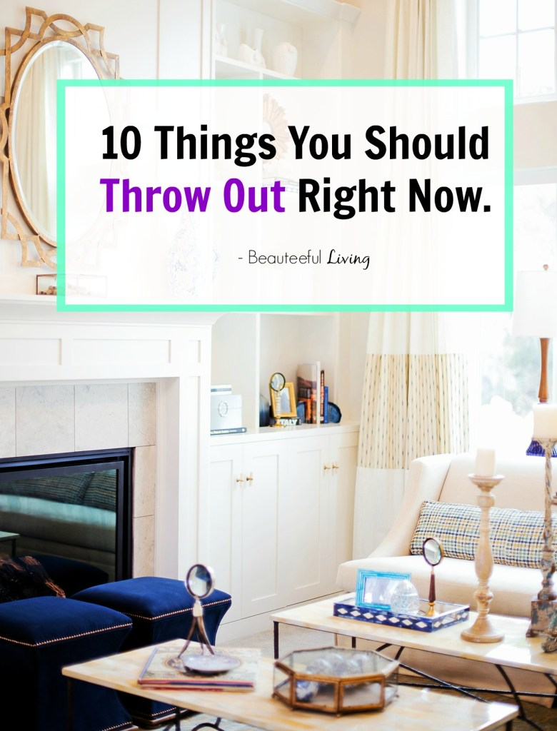 10 Things You Should Throw Out - Beauteeful Living Pin