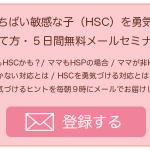 ひといちばい敏感な子(HSC)を勇気づける5日間無料メールセミナー