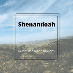 Shenandoah - Music Inspiration Monday
