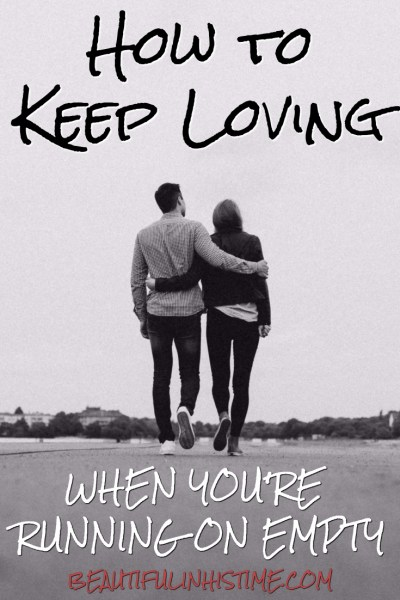 How to keep loving when your marriage is running on empty - when you're exhausted - when your love tank is empty