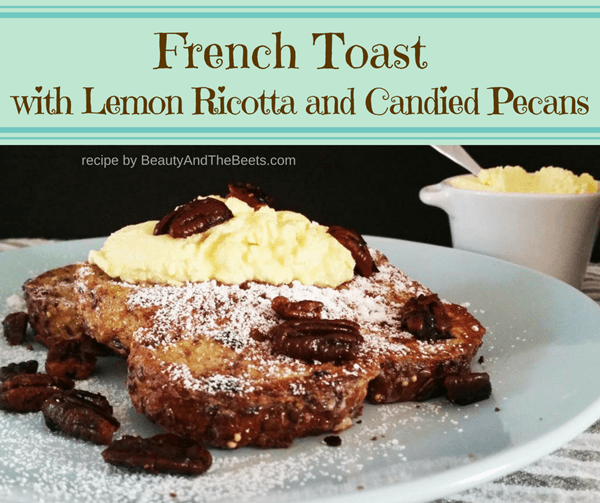 French Toast Lemon Ricotta Candied Pecans recipe Beauty and the Beets