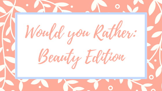 Would you rather: Beauty Edition