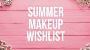 Summer Makeup Wishlist 2019