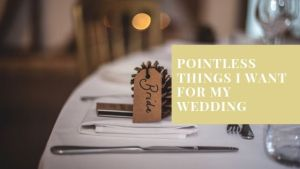Pointless Things I Want for My Wedding
