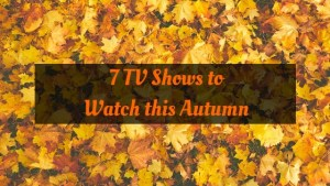 7 TV Shows to Watch this Autumn