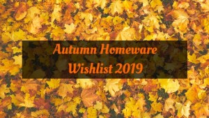Autumn Homeware Wishlist 2019