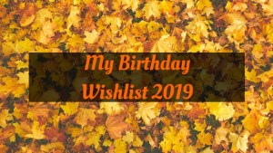 My Birthday Wishlist 2019