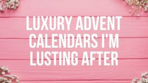 Luxury Advent Calendars I'm Lusting After