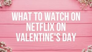 What to Watch on Netflix on Valentine's Day
