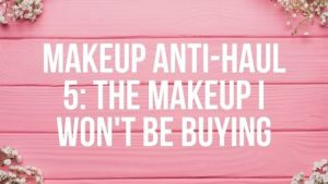 Makeup Anti-Haul 5: Makeup I Won't Buy
