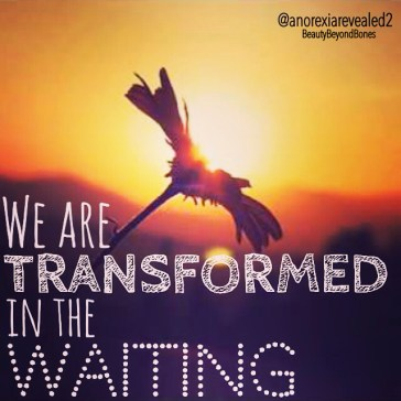 We are transformed in the waiting. BeautyBeyondBones, top recovery blogger. #faith #edrecovery