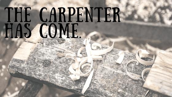 the carpenter has come
