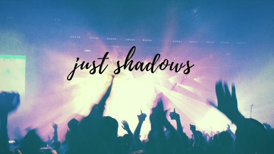 just shadows