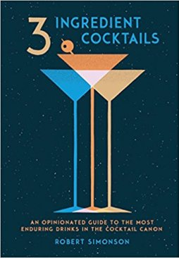 3-Ingredient Cocktails: An Opinionated Guide to the Most Enduring Drinks in the Cocktail CanonbyRobert Simonson